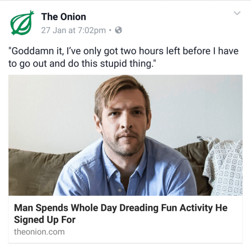 """The Onion: The Onion  27 Jan at 7:02pm  """"Goddamn it, I've only got two hours left before I have  to go out and do this stupid thing  Man Spends Whole Day Dreading Fun Activity He  Signed Up For  theonion.com"""