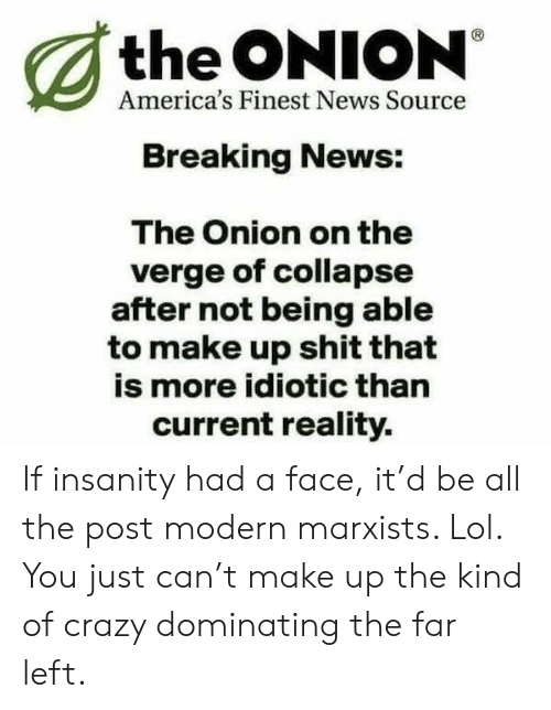 Crazy, Lol, and News: the ONION  America's Finest News Source  Breaking News:  The Onion on the  verge of collapse  after not being able  to make up shit that  is more idiotic than  current reality. If insanity had a face, it'd be all the post modern marxists. Lol. You just can't make up the kind of crazy dominating the far left.