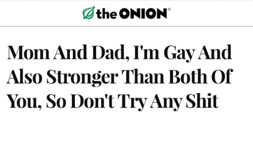 The Onion: the ONION  Mom And Dad, I'm Gay And  Also Stronger Than Both Of  You, So Don't Try Any Shit