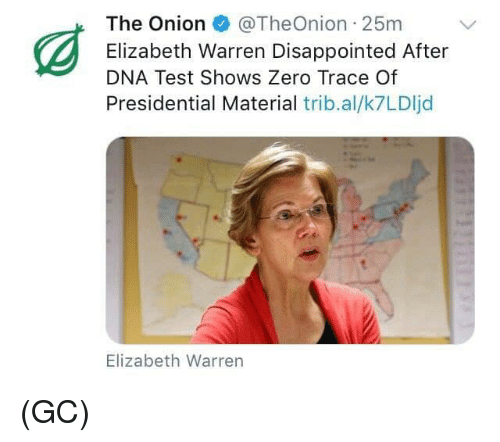 Disappointed, Elizabeth Warren, and Memes: The Onion@TheOnion 25m  Elizabeth Warren Disappointed After  DNA Test Shows Zero Trace Of  Presidential Material trib.al/k7LDIjd  Elizabeth Warren (GC)
