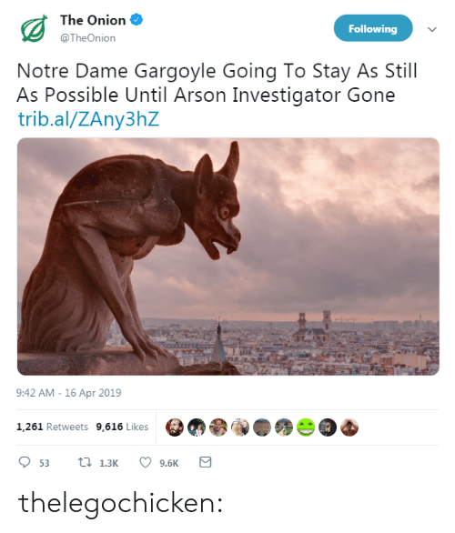 Notre Dame: The Onion  @TheOnion  Following  Notre Dame Gargoyle Going To Stay As Still  As Possible Until Arson Investigator Gone  trib.al/ZAny3hZ  9:42 AM -16 Apr 2019  1,261 Retweets 9,616 Likes  9.6K thelegochicken: