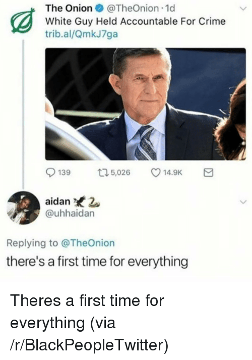 Blackpeopletwitter, Crime, and Time: The OnionTheOnion 1d  White Guy Held Accountable For Crime  trib.al/QmkJ7ga  139 t,02 14.9K  aidan 2  @uhhaidan  Replying to @TheOnion  there's a first time for everything Theres a first time for everything (via /r/BlackPeopleTwitter)