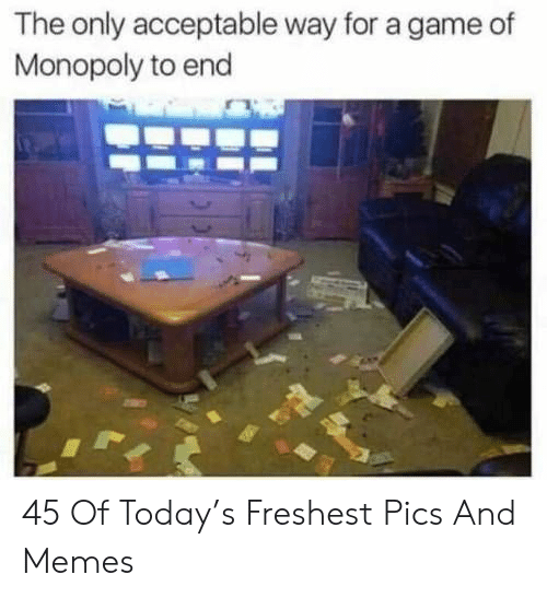 Pics And: The only acceptable way for a game of  Monopoly to end 45 Of Today's Freshest Pics And Memes