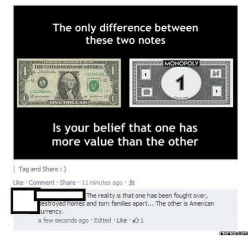 memes.com: The only difference between  these two notes  MONOPOLY  11383365  12  Is your belief that one has  more value than the other  | Tag and Share :)  Like . Comment . Share , 11 minutes ago .  The reality is that one has been fought over,  estroyed nomes and torn families apart... The other is American  urrency,  a few seconds ago . Edited . Like。  memes.com