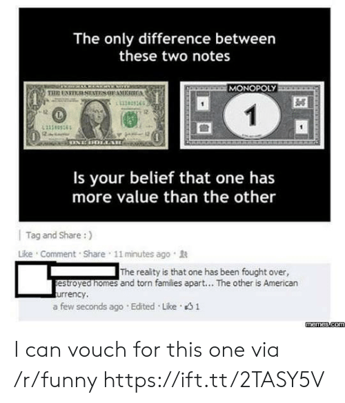 memes.com: The only difference between  these two notes  MONOPOLY  11383365  12  Is your belief that one has  more value than the other  | Tag and Share :)  Like . Comment . Share , 11 minutes ago .  The reality is that one has been fought over,  estroyed nomes and torn families apart... The other is American  urrency,  a few seconds ago . Edited . Like。  memes.com I can vouch for this one via /r/funny https://ift.tt/2TASY5V
