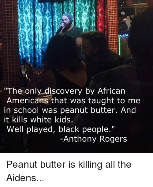 """white kids: The only discovery by African  Americans that was taught to me  in school was peanut butter. And  it kills white kids.  Well played, black people.""""  Anthony Rogers Peanut butter is killing all the Aidens..."""
