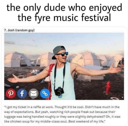 """Dude, Life, and Music: the only dude who enjoyed  the fyre music festival  7. Josh (random guy)  """"I got my ticket in a raffle at work. Thought it'd be cool. Didn't have much in the  way of expectations. But yeah, watching rich people freak out because their  luggage was being handled roughly or they were slightly dehydrated? Oh, it was  like chicken soup for my middle-class soul. Best weekend of my life."""""""