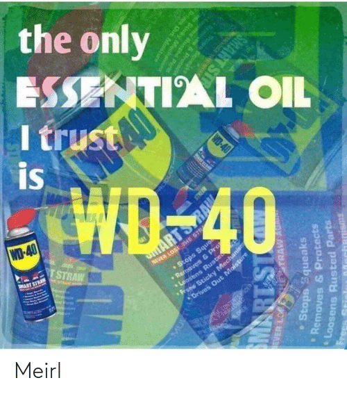 trust: the only  ESSENTIAL OIL  I trust  is  WD-40  TSTRAW  NEVER LOSE THE STR  •Stops Sque  aves & P  MART STRAN  ARTS  E NTAAN A  Pre  ens Ruste  Sticky Mechanism  Drives Out Moisture  CONTENTSOER PS  ERA ALOREN.  RODUCT  EVER LO  HESTRAW AU  Stops Squeaks  Removes & Protects  PRART SI  Loosens Rusted Parts  IS18W  Frees  Memoves & Protcnd  Stops Squegke  WD-40  ens Runted Parts  Scicky Mecha  anisms  Oris Out Mostu  SMART ST Meirl