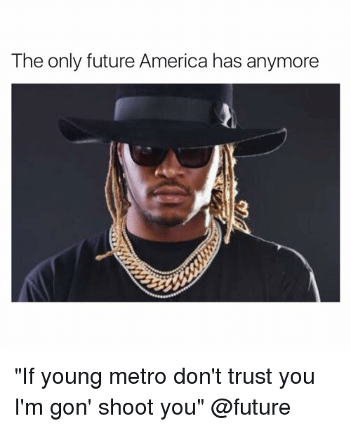 "dont trust you: The only future America has anymore ""If young metro don't trust you I'm gon' shoot you"" @future"