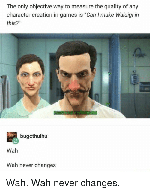 """Games, Never, and Creation: The only objective way to measure the quality of any  character creation in games is """"Can I make Waluigi in  this?""""  bugcthulhu  Wah  Wah never changes Wah. Wah never changes."""
