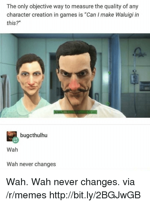 """Memes, Games, and Http: The only objective way to measure the quality of any  character creation in games is """"Can I make Waluigi in  this?""""  bugcthulhu  Wah  Wah never changes Wah. Wah never changes. via /r/memes http://bit.ly/2BGJwGB"""
