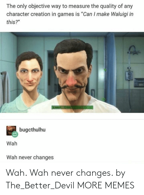 """Dank, Memes, and Target: The only objective way to measure the quality of any  character creation in games is """"Can I make Waluigi in  this?""""  bugcthulhu  Wah  Wah never changes Wah. Wah never changes. by The_Better_Devil MORE MEMES"""
