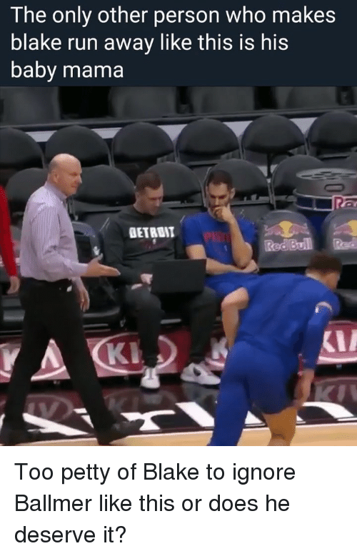 Petty, Run, and Sports: The only other person who makes  blake run away like this is his  baby mama  GETRBIT  Red BuillRd Too petty of Blake to ignore Ballmer like this or does he deserve it?