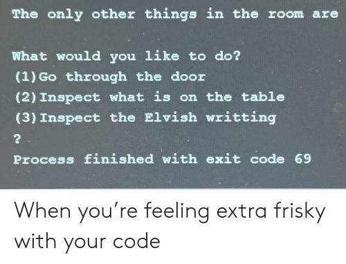 What Is, Programmer Humor, and Table: The only other things in the room are  what would you like to do?  (1) Go through the door  (2) Inspect what is on the table  (3) Inspect the Elvish writting  Process finished with exit code 69 When you're feeling extra frisky with your code
