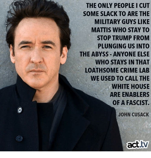 A Fascist: THE ONLY PEOPLE I CUT  SOME SLACK TO ARE THE  MILITARY GUYS LIKE  MATTIS WHO STAY TO  STOP TRUMP FROM  PLUNGING US INTO  THE ABYSS ANYONE ELSE  WHO STAYS IN THAT  LOATHSOME CRIME LAB  WE USED TO CALL THE  WHITE HOUSE  ARE ENABLERS  OF A FASCIST  JOHN CUSACK  act.tv