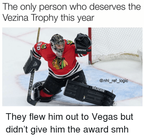 Vaughn: The only person who deserves the  Vezina Trophy this year  @nhl_ref_logic  VAUGHN They flew him out to Vegas but didn't give him the award smh