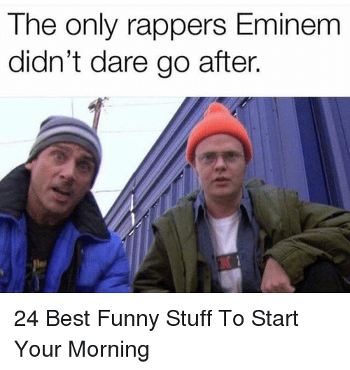Eminem, Funny, and Best: The only rappers Eminem  didn't dare go after. 24 Best Funny Stuff To Start Your Morning