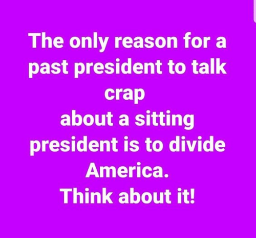 America, Memes, and Reason: The only reason for a  past president to talk  crap  about a sitting  president is to divide  America.  Think about it!
