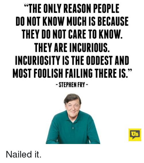 "foolish: ""THE ONLY REASON PEOPLE  DO NOT KNOW MUCH IS BECAUSE  THEY DO NOT CARE TO KNOW  THEY ARE INCURIOUS.  INCURIOSITY IS THE ODDEST AND  MOST FOOLISH FAILING THERE IS.  STEPHEN FRY  Us Nailed it."