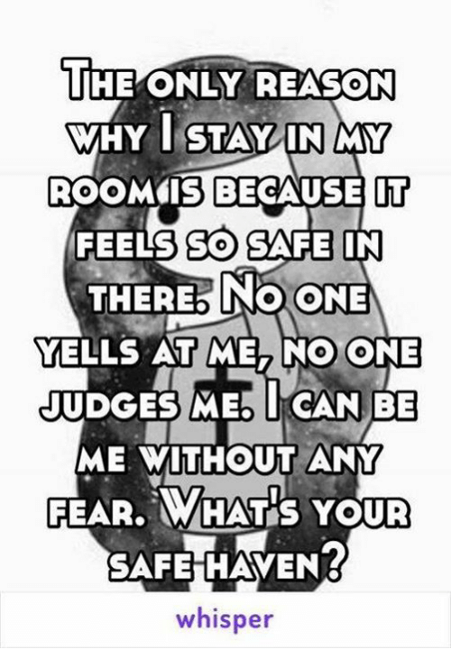 safe haven: THE ONLY REASON  WHY I STAY IN MY  ROOM IS BECAUSE IT  FEELS SO SAFE IN  THERE No ONE  YELLS AT ME, NO ONE  JUDGES MED I CAN BE  ME WITHOUT ANY  FEAR. N WHAT YOUR  SAFE HAVEN?  whisper