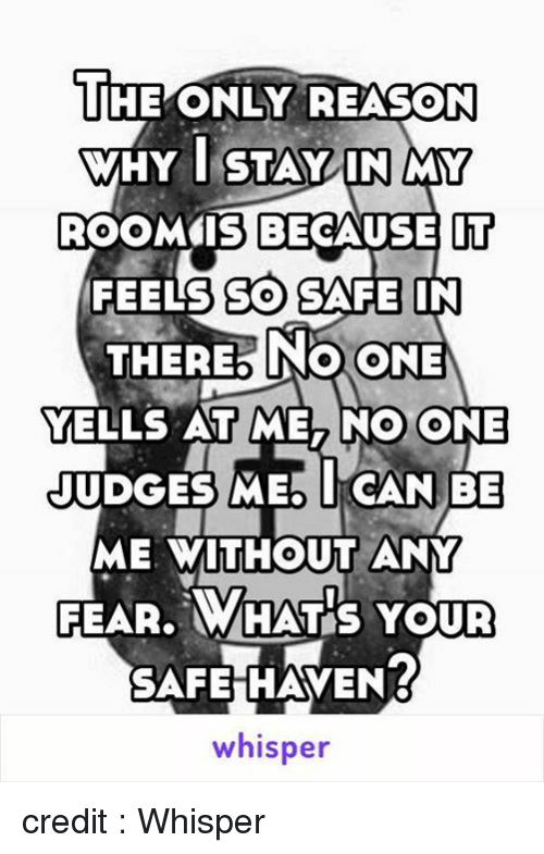safe haven: THE ONLY REASON  WHY I STAY IN MY  ROOM IS BECAUSE IT  FEELS SO SAFE IN  THERE NO CONE  YELLS AT ME, NO ONE  JUDGES MEO I CAN BE  ME WITHOUT ANY  FEAR. WHAT S YOUR  SAFE HAVEN?  whisper credit : Whisper