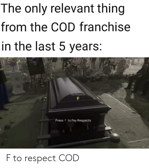 cod: The only relevant thing  from the COD franchise  in the last 5 years:  Pay Respects  Press F to Pay Respects F to respect COD