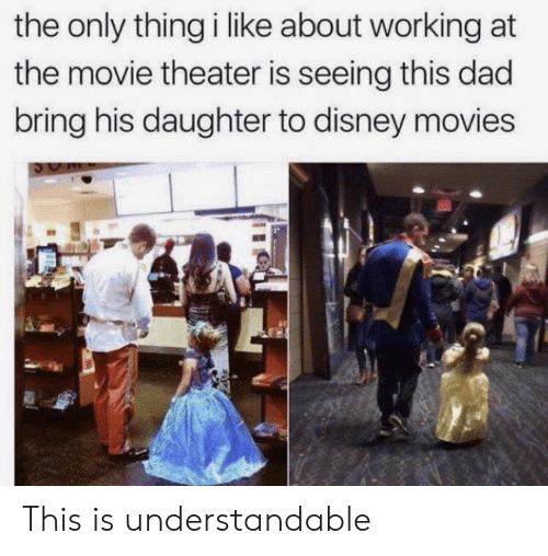Dad, Disney, and Movies: the only thing i like about working at  the movie theater is seeing this dad  bring his daughter to disney movies This is understandable