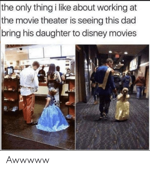 Movie Theater: the only thing i like about working at  the movie theater is seeing this dad  |bring his daughter to disney movies Awwwww