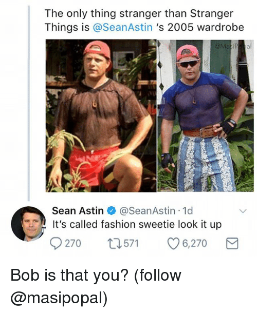 Its Called Fashion: The only thing stranger than Stranger  Things is @SeanAstin 's 2005 wardrobe  Sean Astin @SeanAstin 1d  It's called fashion sweetie look it up  270 t571 6,270 Bob is that you? (follow @masipopal)
