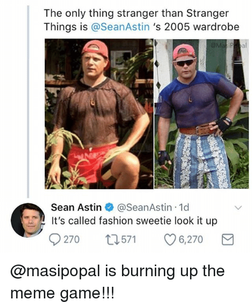 Its Called Fashion: The only thing stranger than Stranger  Things is @SeanAstin 's 2005 wardrobe  Sean Astin @SeanAstin 1d  It's called fashion sweetie look it up  9270 t571 6,270 @masipopal is burning up the meme game!!!