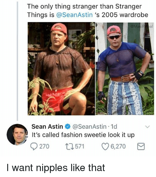 Its Called Fashion: The only thing stranger than Stranger  Things is @SeanAstin 's 2005 wardrobe  Sean Astin @SeanAstin 1d  It's called fashion sweetie look it up  270 t571 6,270 I want nipples like that