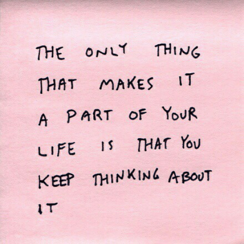 Life, Thing, and You: THE ONLY THING  THAT MAKES IT  A PART oF YoUR  LIFE 1 THAT You  KEEP THINKINL A poUT  I T