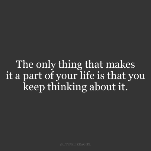 Life, Thing, and You: The only thing that makes  it a part of your life is that you  keep thinking about it.  @_TYPELIKEAGIRL