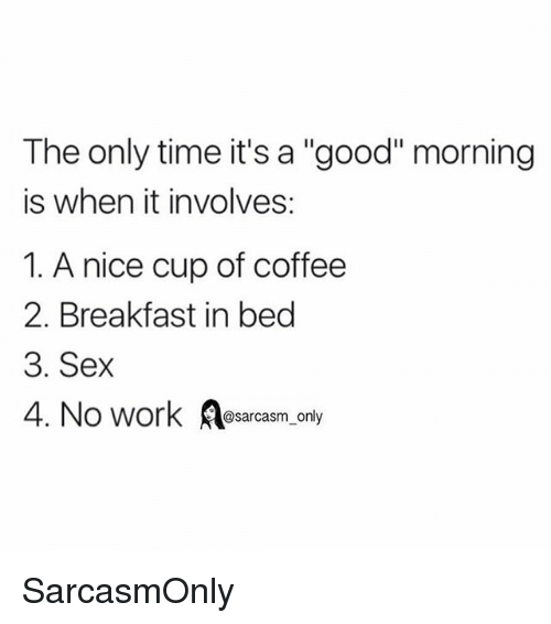 "Breakfast In Bed: The only time it's a ""good"" morning  is when it involves:  1. A nice cup of coffee  2. Breakfast in bed  3. Sex  4. No work osarcasm, only SarcasmOnly"