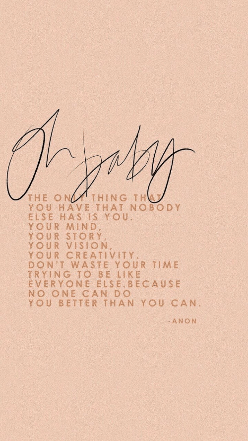 Vision, Time, and Mind: THE ONTHING THA  YOU HAVE THAT NOBODY  ELSE HAS IS YOU  YOUR MIND  YOUR STORY  YOUR VISION  YOUR CREATIVITY  DON'T WASTE YOUR TIME  TRYING TO BE LIK E  EVERYONE ELSE BECAUSE  NO ONE CAN DO  YOU BETTER THAN YOU CAN  ANON
