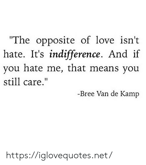 """Love, Hate Me, and Net: """"The opposite of love isn't  hate. It's indifference. And if  you hate me, that means you  still care.""""  -Bree Van de Kamp https://iglovequotes.net/"""