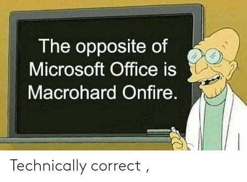 Opposite: The opposite of  Microsoft Office is  Macrohard Onfire. Technically correct ,