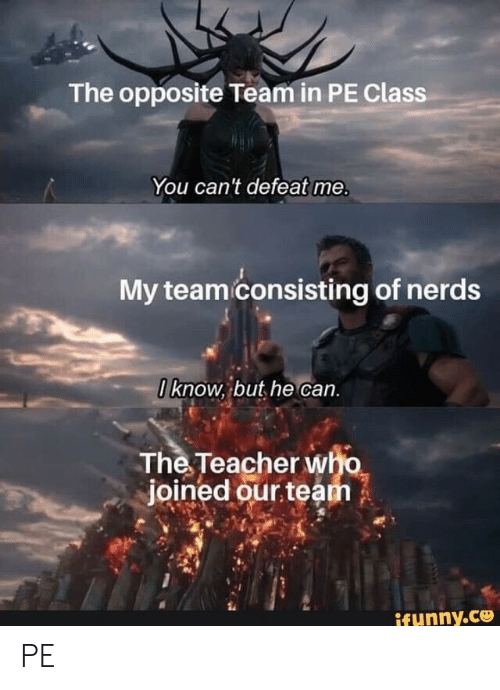 Teacher, Class, and Who: The opposite Team in PE Class  You can't defeat me.  My team consisting of nerds  0know, but he can.  The Teacher who  joined our team  ifunny.co PE