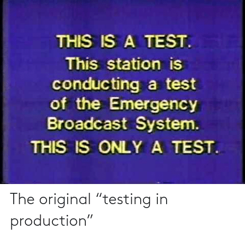 """Production: The original """"testing in production"""""""