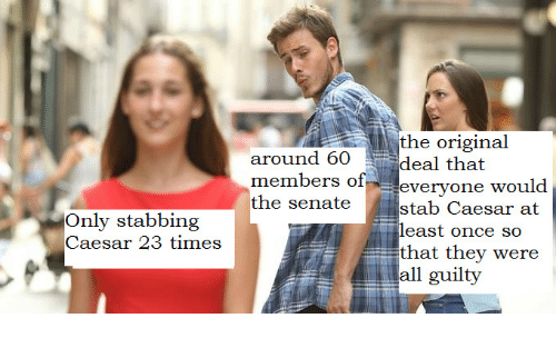 wou: the original  deal that  stab Caesar at  that they were  around 60  members of everyone wou  the senate  Only stabbing  Caesar 23 times  all guilty