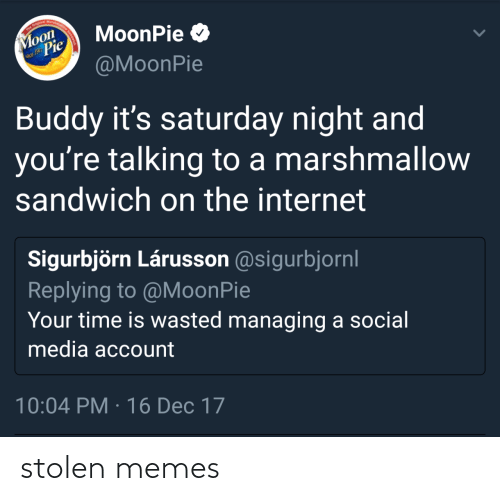 On The Internet: The Original Marshma  Moon  Pie  MoonPie O  nce 1917  @MoonPie  Buddy it's saturday night and  you're talking to a marshmallow  sandwich on the internet  Sigurbjörn Lárusson @sigurbjornl  Replying to @MoonPie  Your time is wasted managing a social  media account  10:04 PM · 16 Dec 17 stolen memes