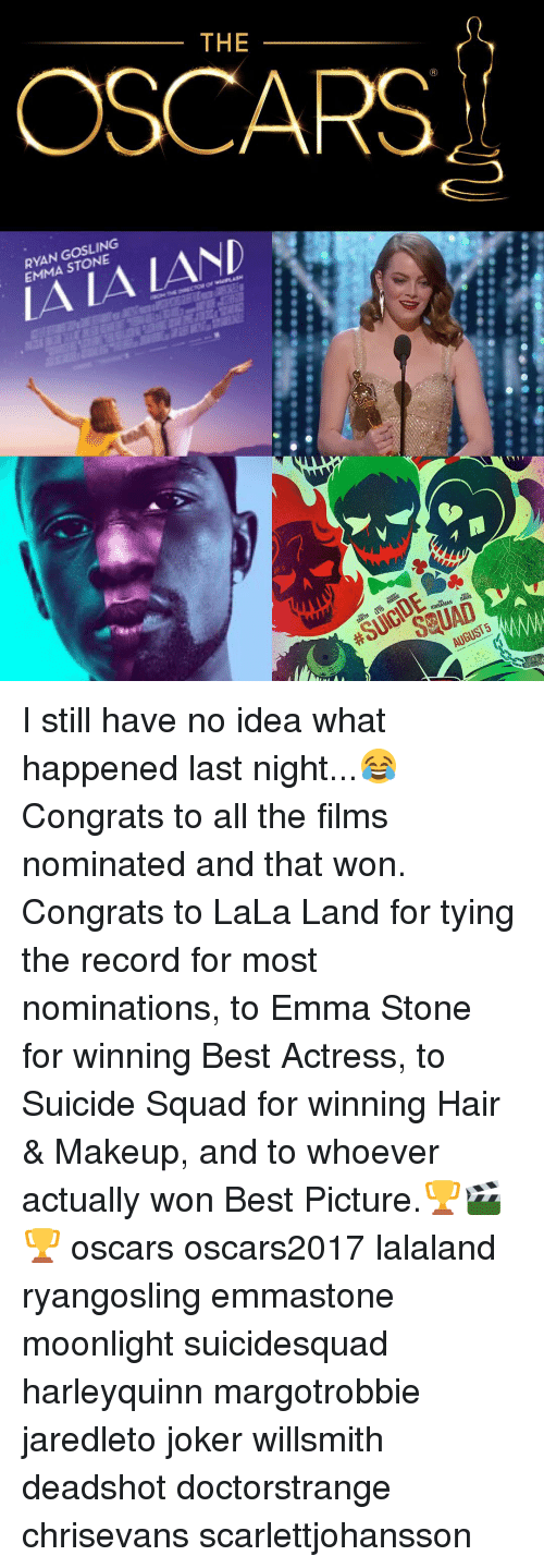 Lalaland: THE  OSCARS  EMMA STONE  /AND  KINNAMAN DAVIS  AUGUST I still have no idea what happened last night...😂 Congrats to all the films nominated and that won. Congrats to LaLa Land for tying the record for most nominations, to Emma Stone for winning Best Actress, to Suicide Squad for winning Hair & Makeup, and to whoever actually won Best Picture.🏆🎬🏆 oscars oscars2017 lalaland ryangosling emmastone moonlight suicidesquad harleyquinn margotrobbie jaredleto joker willsmith deadshot doctorstrange chrisevans scarlettjohansson