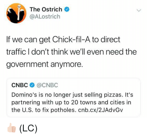 Chick-Fil-A, Memes, and Traffic: The Ostrich  @ALostrich  If we can get Chick-fil-A to direct  traffic I don't think we'll even need the  government anymore.  CNBC @CNBC  Domino's is no longer just selling pizzas. It's  partnering with up to 20 towns and cities in  the U.S. to fix potholes. cnb.cx/2JAdvGv 👍🏻 (LC)