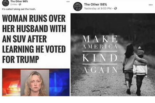 suv: The Other 98%  2 mins  The Other 98%  Yesterday at 9:00 PM  It's called taking out the trash.  WOMAN RUNS OVER  HER HUSBAND WITH  AN SUV AFTER  LEARNING HE VOTED  FOR TRUMP  MA KE  A MERICA  KIN D  A GAIN