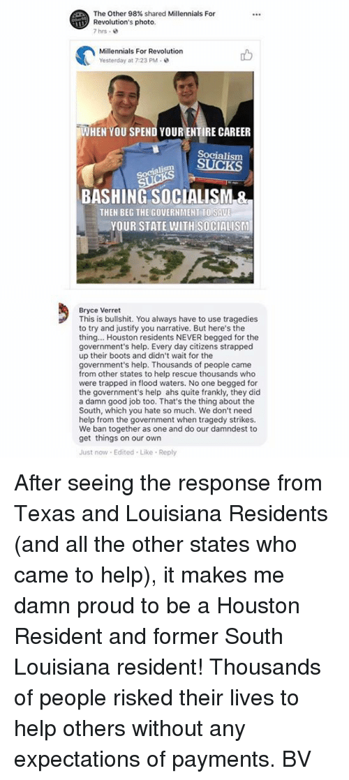 Proudness: The Other 98% shared Millennials For  Revolution's photo  7hrs .  Millennials For Revolution  Yesterday at 7:23 PM  WHEN YOU SPEND YOUR ENTIRE CAREER  Socialism  Socialism  BASHING SOCIALISM &  THEN BEG THE GOVERNMENT TO SAU  YOUR STATE WITH SOCIALISM  Bryce Verret  This is bullshit. You always have to use tragedies  to try and justify you narrative. But here's the  thing... Houston residents NEVER begged for the  government's help. Every day citizens strapped  up their boots and didn't wait for the  government's help. Thousands of people came  from other states to help rescue thousands who  were trapped in flood waters. No one begged for  the government's help ahs quite frankly, they did  a damn good job too. That's the thing about the  South, which you hate so much. We don't need  help from the government when tragedy strikes.  We ban together as one and do our damndest to  get things on our own  Just now Edited Like Reply After seeing the response from Texas and Louisiana Residents (and all the other states who came to help), it makes me damn proud to be a Houston Resident and former South Louisiana resident! Thousands of people risked their lives to help others without any expectations of payments.  BV