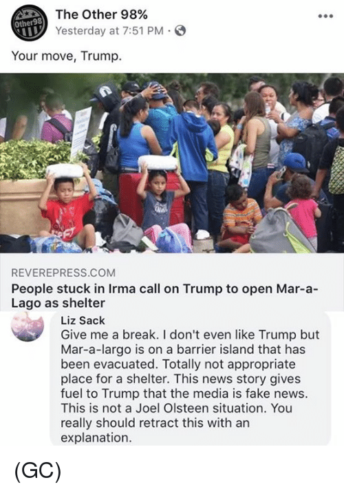 Fake, Memes, and News: The Other 98%  Yesterday at 7:51 PM S  Other98  Your move, Trump.  REVEREPRESS.COM  People stuck in Irma call on Trump to open Mar-a-  Lago as shelter  Liz Sack  Give me a break. I don't even like Trump but  Mar-a-largo is on a barrier island that has  been evacuated. Totally not appropriate  place for a shelter. This news story gives  fuel to Trump that the media is fake news.  This is not a Joel Olsteen situation. You  really should retract this with an  explanation. (GC)