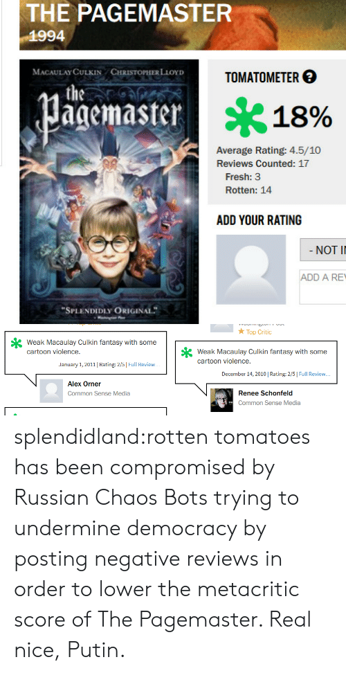 """Rotten Tomatoes: THE PAGEMASTER  1994  MACAULAYCULKIN CHRİSTOPHERLior)  TOMATOM ETER  agemaster  * 18%  Average Rating: 4.5/10  Reviews Counted: 17  Fresh: 3  Rotten: 14  ADD YOUR RATING  NOT I  ADD A RE  """"SPLENDIDLY ORIGINAL   Top Critc  Weak Macaulay Culkin fantasy with some  cartoon violence.  cartoon violene Clkin fantasy with some  cartoon violence.  January 1, 2011   Rating: 2/5   Full Review  December 14,2010   Rating: 2/5   Full Review  Alex Orner  Common Sense Media  Renee Schonfeld  Common Sense Media splendidland:rotten tomatoes has been compromised by Russian Chaos Bots trying to undermine democracy by posting negative reviews in order to lower the metacritic score of The Pagemaster. Real nice, Putin."""