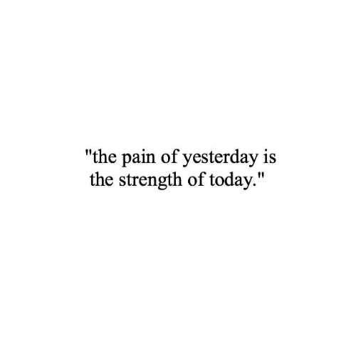 "Today, Pain, and Yesterday: ""the pain of yesterday is  the strength of today."""