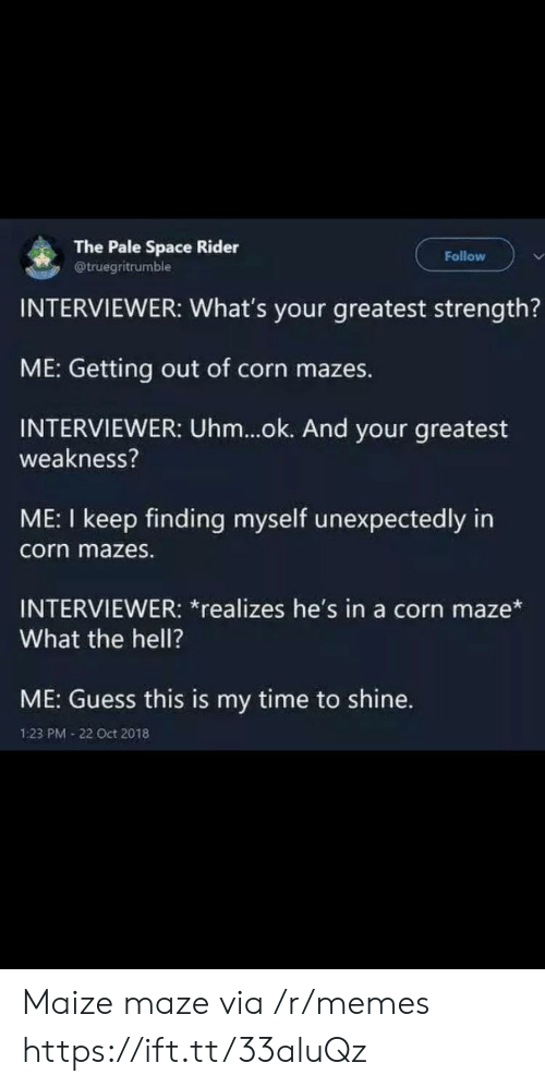 Ok And: The Pale Space Rider  @truegritrumble  Follow  INTERVIEWER: What's your greatest strength?  ME: Getting out of corn mazes.  INTERVIEWER: Uhm...ok. And your greatest  weakness?  ME: I keep finding myself unexpectedly in  corn mazes.  INTERVIEWER: *realizes he's in a corn maze*  What the hell?  ME: Guess this is my time to shine.  1:23 PM 22 Oct 2018 Maize maze via /r/memes https://ift.tt/33aluQz