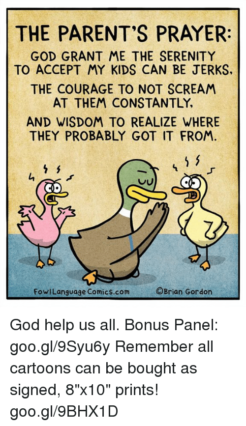 """God, Memes, and Parents: THE PARENT'S PRAYER  GOD GRANT ME THE SERENITY  TO ACCEPT MY KIDS CAN BE JERKS  THE COURAGE TO NOT SCREAM  AT THEM CONSTANTLY,  AND WISDOM TO REALIZE WHERE  THEY PROBABLY GOT IT FROM.  Q.  FowlLanguage Comics.com  ©Brian Gordon God help us all. Bonus Panel: goo.gl/9Syu6y Remember all cartoons can be bought as signed, 8""""x10"""" prints! goo.gl/9BHX1D"""